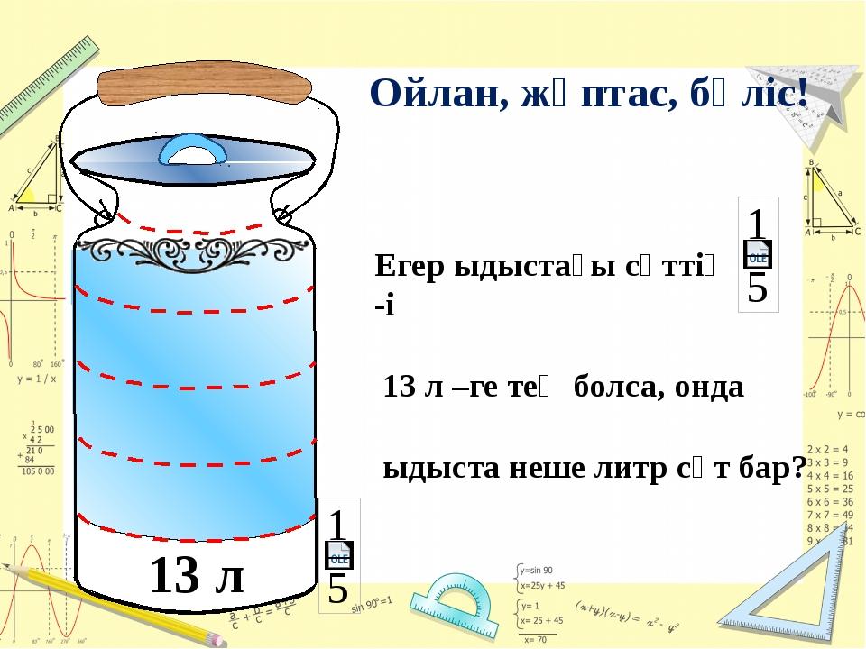 13 л Егер ыдыстағы сүттің -і 13 л –ге тең болса, онда ыдыста неше литр сүт б...