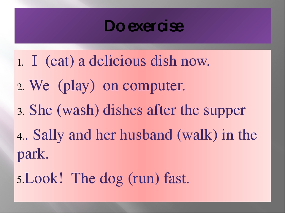 Do exercise I (eat) a delicious dish now. We (play) on computer. She (wash) d...