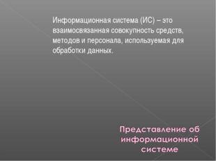 Информационная система (ИС) – это взаимосвязанная совокупность средств, метод