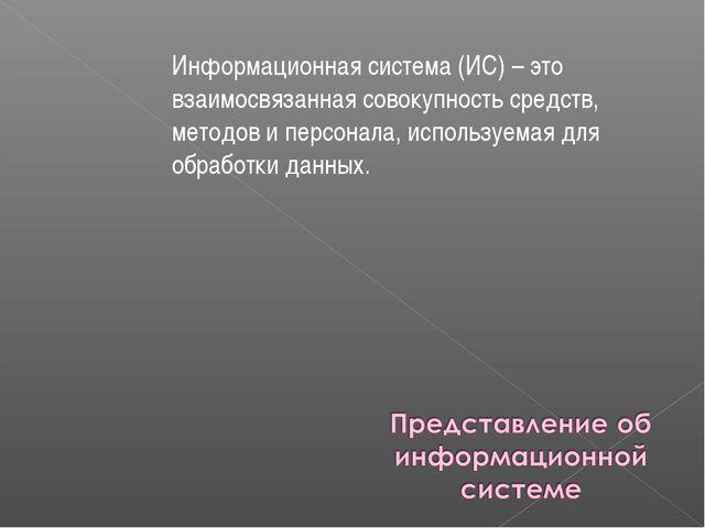 Информационная система (ИС) – это взаимосвязанная совокупность средств, метод...