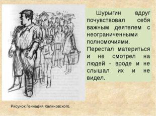 Шурыгин вдруг почувствовал себя важным деятелем с неограниченными полномочиям