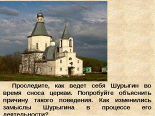 Проследите, как ведет себя Шурыгин во время сноса церкви. Попробуйте объяснит