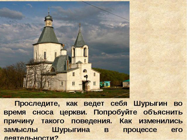 Проследите, как ведет себя Шурыгин во время сноса церкви. Попробуйте объяснит...