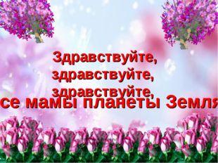 Здравствуйте, здравствуйте, здравствуйте, Все мамы планеты Земля! http://www.