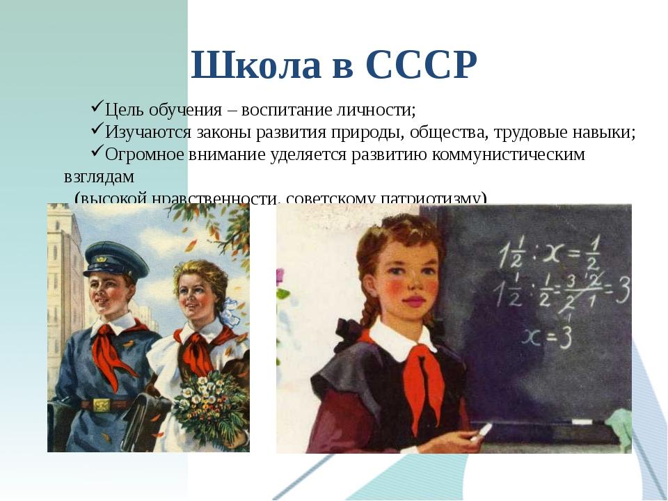 Школа в СССР Цель обучения – воспитание личности; Изучаются законы развития п...