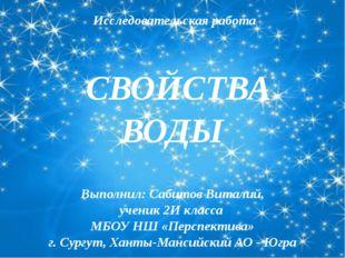 СВОЙСТВА ВОДЫ Выполнил: Сабитов Виталий, ученик 2И класса МБОУ НШ «Перспекти