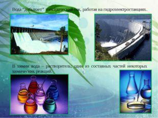 """Вода """"добывает""""электрический ток, работая на гидроэлектростанциях. В химии в"""