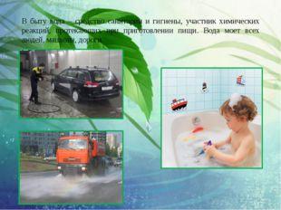 В быту вода – средство санитарии и гигиены, участник химических реакций, прот
