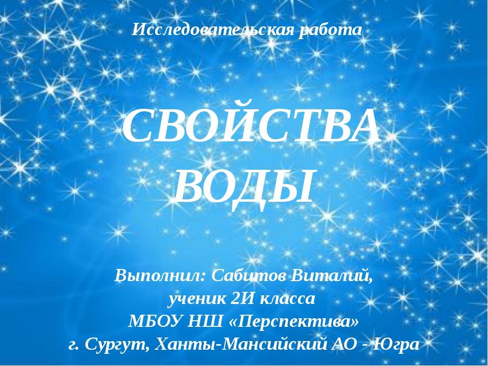 СВОЙСТВА ВОДЫ Выполнил: Сабитов Виталий, ученик 2И класса МБОУ НШ «Перспекти...