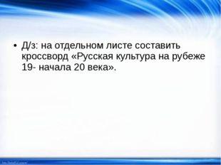 Д/з: на отдельном листе составить кроссворд «Русская культура на рубеже 19- н