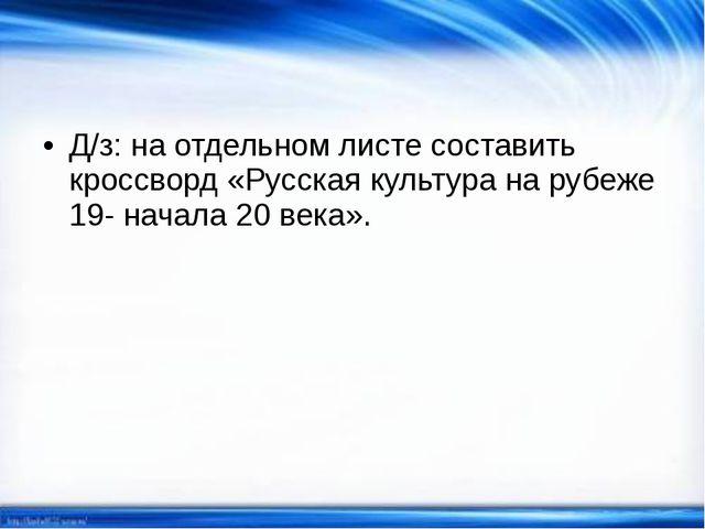Д/з: на отдельном листе составить кроссворд «Русская культура на рубеже 19- н...