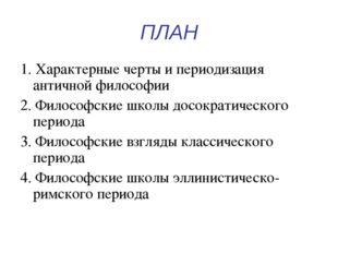 ПЛАН 1. Характерные черты и периодизация античной философии 2. Философские шк