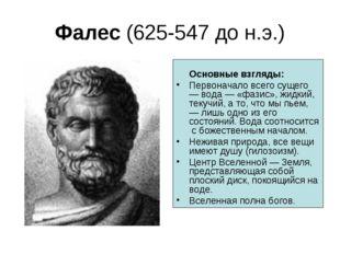 Фалес (625-547 до н.э.) Основные взгляды: Первоначало всего сущего — вода — «