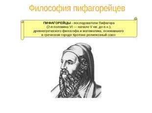 ПИФАГОРЕЙЦЫ - последователи Пифагора (2-я половина VI — начало V ни. до п.».)