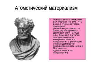 Основателем атомистики был Левкипп (ок. 500—440 до н.э.), учение которого про