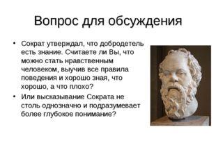 Вопрос для обсуждения Сократ утверждал, что добродетель есть знание. Считаете