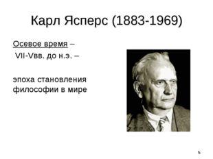 * Карл Ясперс (1883-1969) Осевое время – VII-Vвв. до н.э. – эпоха становления