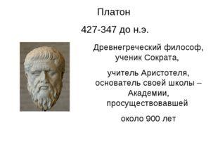 Платон 427-347 до н.э. Древнегреческий философ, ученик Сократа, учитель Арист