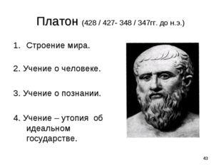* Платон (428 / 427- 348 / 347гг. до н.э.) Строение мира. 2. Учение о человек