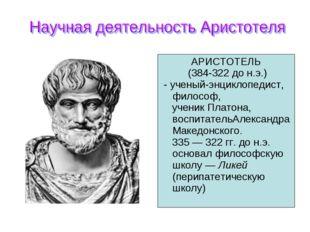 АРИСТОТЕЛЬ (384-322 до н.э.) - ученый-энциклопедист, философ, ученик Платона,
