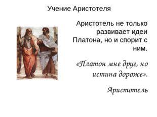 Учение Аристотеля Аристотель не только развивает идеи Платона, но и спорит с