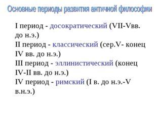 I период - досократический (VII-Vвв. до н.э.) II период - классический (сер.V