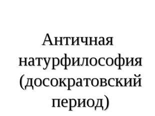 Античная натурфилософия (досократовский период)