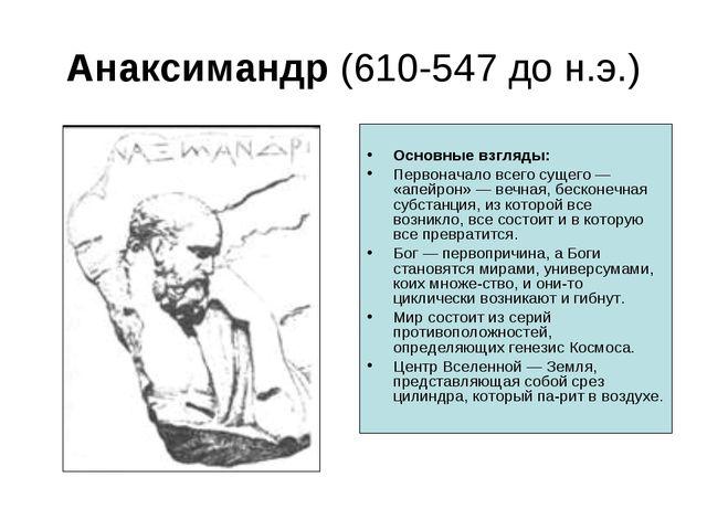 Анаксимандр (610-547 до н.э.) Основные взгляды: Первоначало всего сущего — «а...