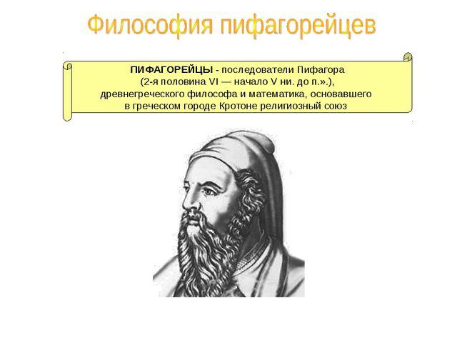 ПИФАГОРЕЙЦЫ - последователи Пифагора (2-я половина VI — начало V ни. до п.».)...