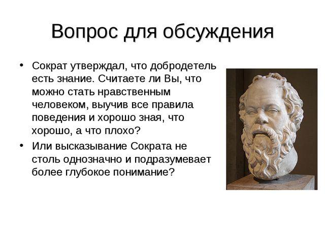 Вопрос для обсуждения Сократ утверждал, что добродетель есть знание. Считаете...