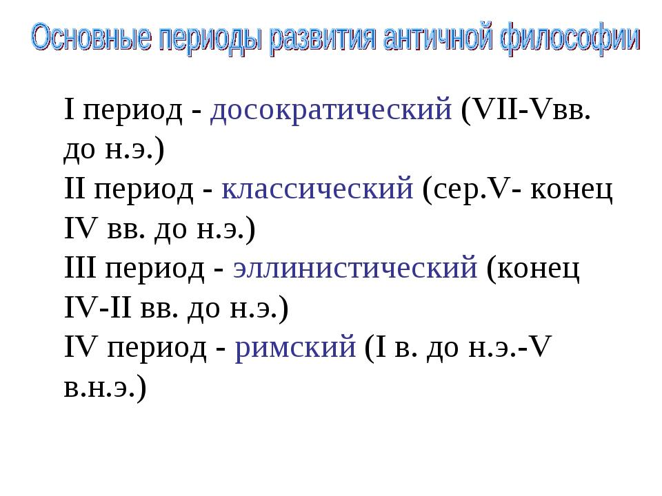 I период - досократический (VII-Vвв. до н.э.) II период - классический (сер.V...
