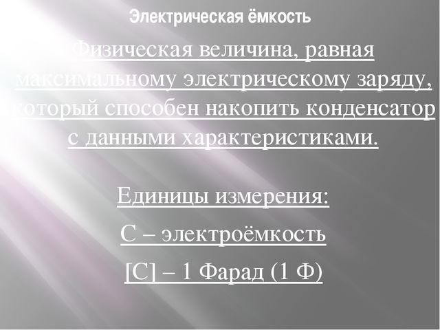 Электрическая ёмкость Физическая величина, равная максимальному электрическом...