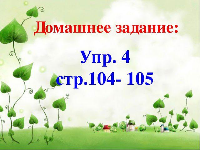 Домашнее задание: Упр. 4 стр.104- 105