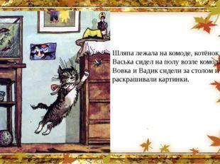 Шляпа лежала на комоде, котёнок Васька сидел на полу возле комода, а Вовка и