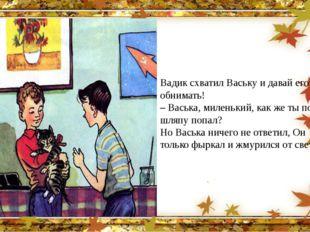 Вадик схватил Ваську и давай его обнимать! – Васька, миленький, как же ты под
