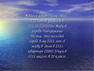 Меня зовут Дима. Мне 111 лет. Я родился в 211.10.2202000г; Живу в городе Набе