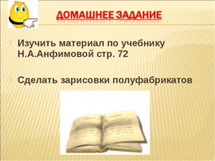 Изучить материал по учебнику Н.А.Анфимовой стр. 72 Сделать зарисовки полуфабр