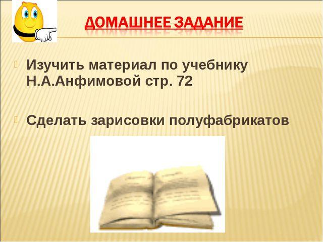 Изучить материал по учебнику Н.А.Анфимовой стр. 72 Сделать зарисовки полуфабр...