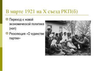 В марте 1921 на Х съезд РКП(б) Переход к новой экономической политике (нэп) Р
