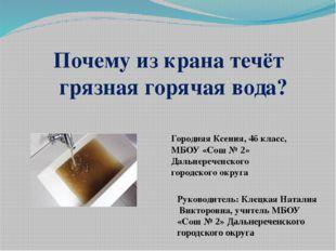 Почему из крана течёт грязная горячая вода? Городняя Ксения, 4б класс, МБОУ «