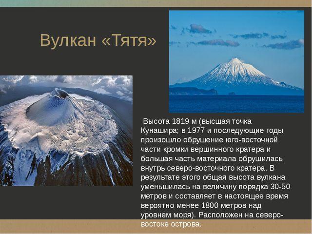 Вулкан «Тятя» Высота 1819 м (высшая точка Кунашира; в 1977 и последующие год...