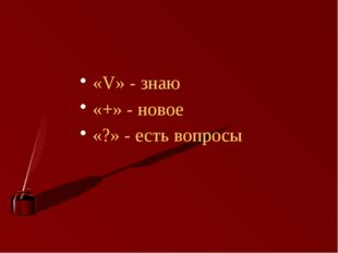 «V» - знаю «+» - новое «?» - есть вопросы