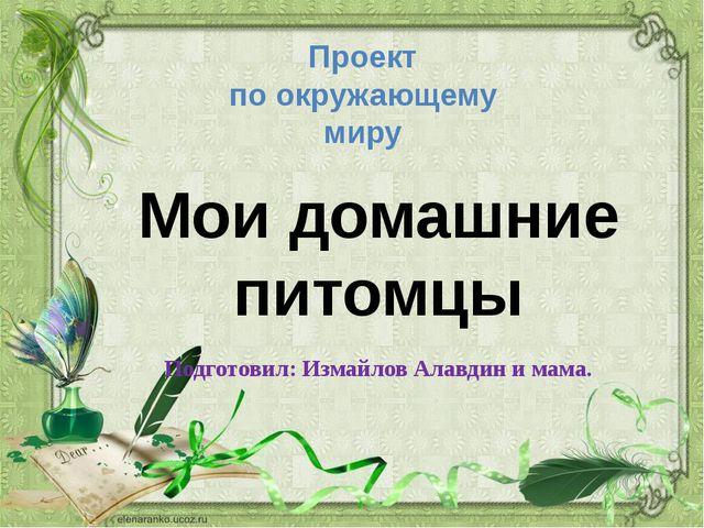Подготовил: Измайлов Алавдин и мама. Мои домашние питомцы Проект по окружающе...