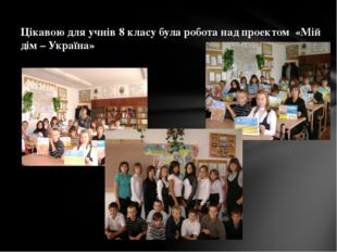 Цікавою для учнів 8 класу була робота над проектом «Мій дім – Україна» Русано