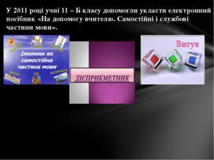 У 2011 році учні 11 – Б класу допомогли укласти електронний посібник «На допо