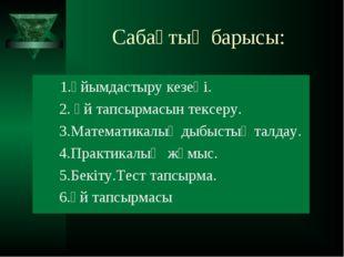 Сабақтың барысы: 1.Ұйымдастыру кезеңі. 2. Үй тапсырмасын тексеру. 3.Математи