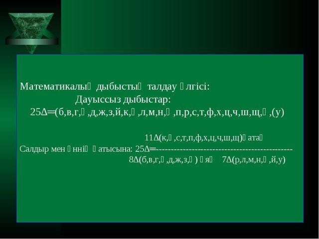 Математикалық дыбыстық талдау үлгісі: Дауыссыз дыбыстар: 25∆═(б,в,г,ғ,д,ж,з,...