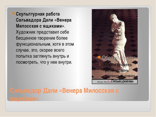 Сальвадор Дали «Венера Милосская с ящиками» Скульптурная работа Сальвадора Да...