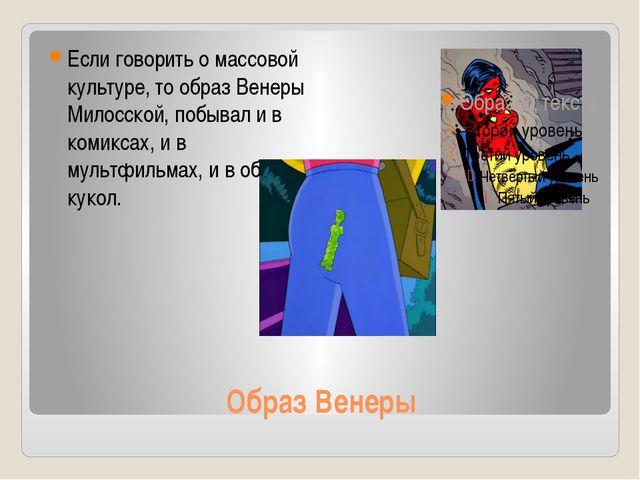 Образ Венеры Если говорить о массовой культуре, то образ Венеры Милосской, по...