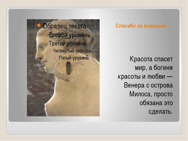 Спасибо за внимание Красота спасет мир, а богиня красоты и любви — Венера с о...